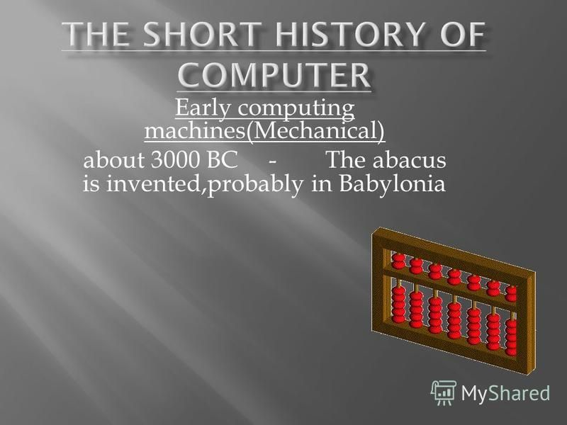 Early computing machines(Mechanical) about 3000 BC - The abacus is invented,probably in Babylonia