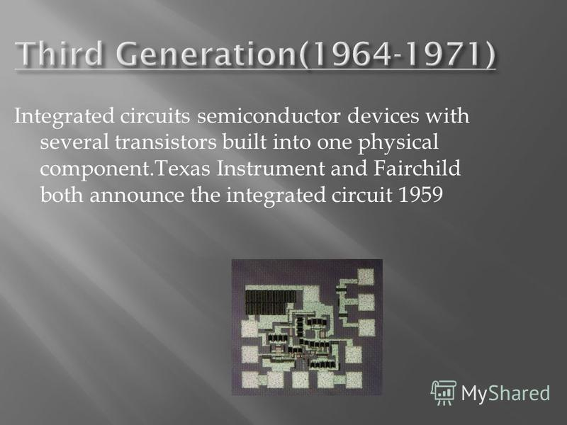 Integrated circuits semiconductor devices with several transistors built into one physical component.Texas Instrument and Fairchild both announce the integrated circuit 1959