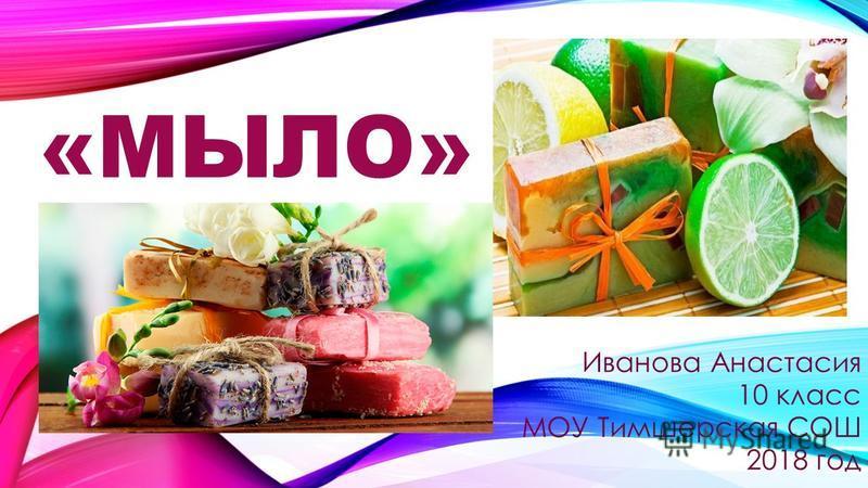 «МЫЛО» Иванова Анастасия 10 класс МОУ Тимшерская СОШ 2018 год