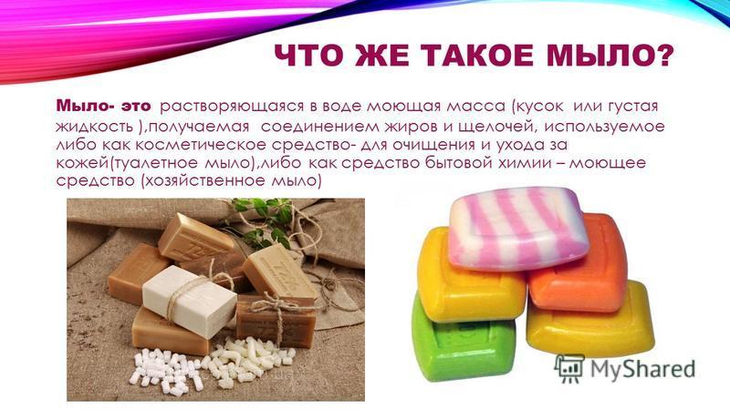 ЧТО ЖЕ ТАКОЕ МЫЛО? Мыло- это растворяющаяся в воде моющая масса (кусок или густая жидкость ),получаемая соединением жиров и щелочей, используемое либо как косметическое средство- для очищения и ухода за кожей(туалетное мыло),либо как средство бытовой