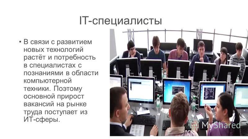 IT-специалисты В связи с развитием новых технологий растёт и потребность в специалистах с познаниями в области компьютерной техники. Поэтому основной прирост вакансий на рынке труда поступает из ИТ-сферы.