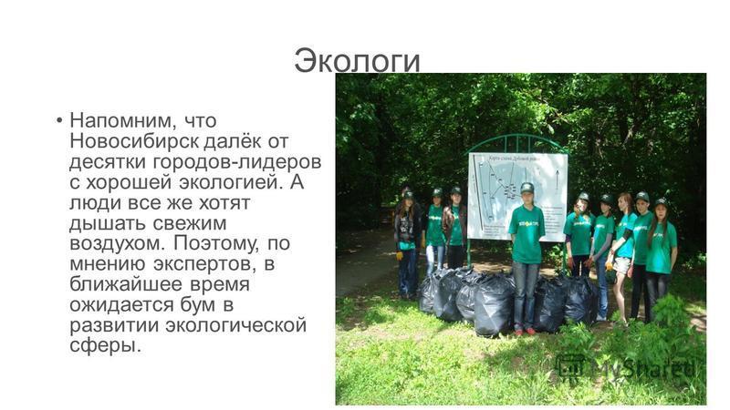 Экологи Напомним, что Новосибирск далёк от десятки городов-лидеров с хорошей экологией. А люди все же хотят дышать свежим воздухом. Поэтому, по мнению экспертов, в ближайшее время ожидается бум в развитии экологической сферы.