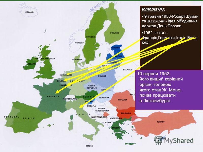 Історія ЄС: 9 травня 1950-Роберт Шуман та Жан Моне - ідея об'єднання держав-День Європи 1952- ЄОВС - Франція,Германія,Італія,Беніл юкс 10 серпня 1952, його вищий керівний орган, головою якого став Ж. Моне, почав працювати в Люксембурзі.