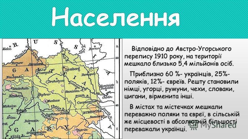 Населення Відповідно до Австро-Угорського перепису 1910 року, на території мешкало близько 5,4 мільйонів осіб. Приблизно 60 %- українців, 25%- поляків, 12%- євреїв. Решту становили німці, угорці, румуни, чехи, словаки, цигани, вірменита інші. В міста