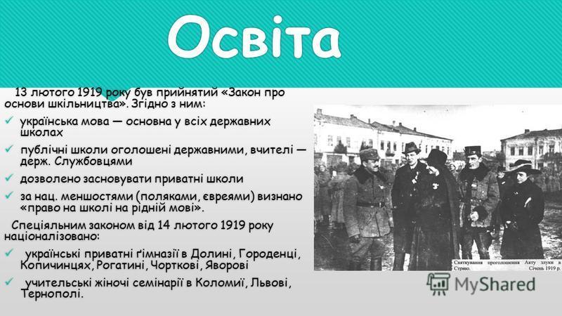 Освіта 13 лютого 1919 року був прийнятий «Закон про основи шкільництва». Згідно з ним: українська мова основна у всіх державних школах публічні школи оголошені державними, вчителі держ. Службовцями дозволено засновувати приватні школи за нац. меншост