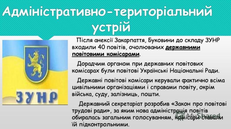 Адміністративно-територіальний устрій Після анексії Закарпаття, Буковини до складу ЗУНР входили 40 повітів, очолюваних державними повітовими комісарами. Дорадчим органом при державних повітових комісарах були повітові Українські Національні Ради. Дер