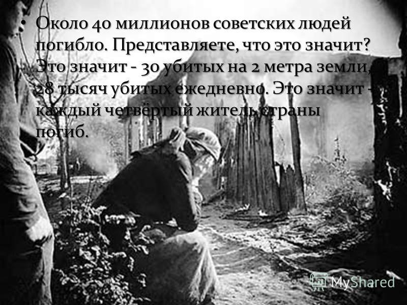 Около 40 миллионов советских людей погибло. Представляете, что это значит? Это значит - 30 убитых на 2 метра земли, 28 тысяч убитых ежедневно. Это значит - каждый четвёртый житель страны погиб. Около 40 миллионов советских людей погибло. Представляет