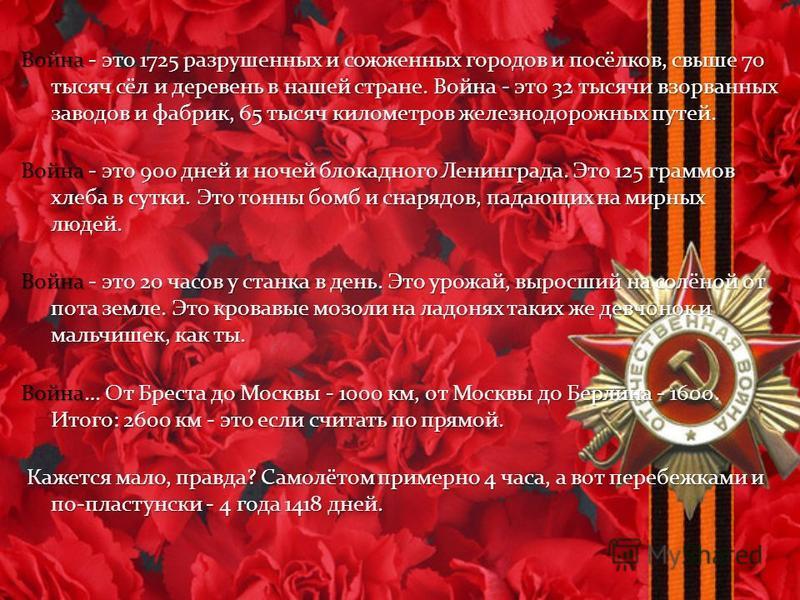Война - это 1725 разрушенных и сожженных городов и посёлков, свыше 70 тысяч сёл и деревень в нашей стране. Война - это 32 тысячи взорванных заводов и фабрик, 65 тысяч километров железнодорожных путей. Война - это 900 дней и ночей блокадного Ленинград