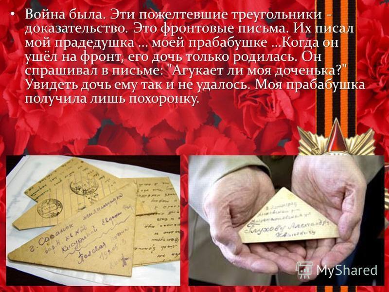 Война была. Эти пожелтевшие треугольники - доказательство. Это фронтовые письма. Их писал мой прадедушка … моей прабабушке …Когда он ушёл на фронт, его дочь только родилась. Он спрашивал в письме:
