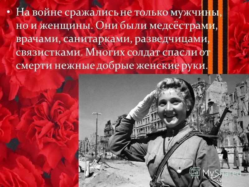 На войне сражались не только мужчины, но и женщины. Они были медсёстрами, врачами, санитарками, разведчицами, связистками. Многих солдат спасли от смерти нежные добрые женские руки.