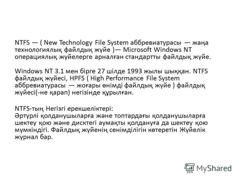 NTFS ( New Technology File System аббревиатурасы жаңа технологиялық файлдық жүйе ) Microsoft Windows NT операциялық жүйелерге арналған стандартты файлдық жүйе. Windows NT 3.1 мен бірге 27 шілде 1993 жылы шыққан. NTFS файлдық жүйесі, HPFS ( High Perfo