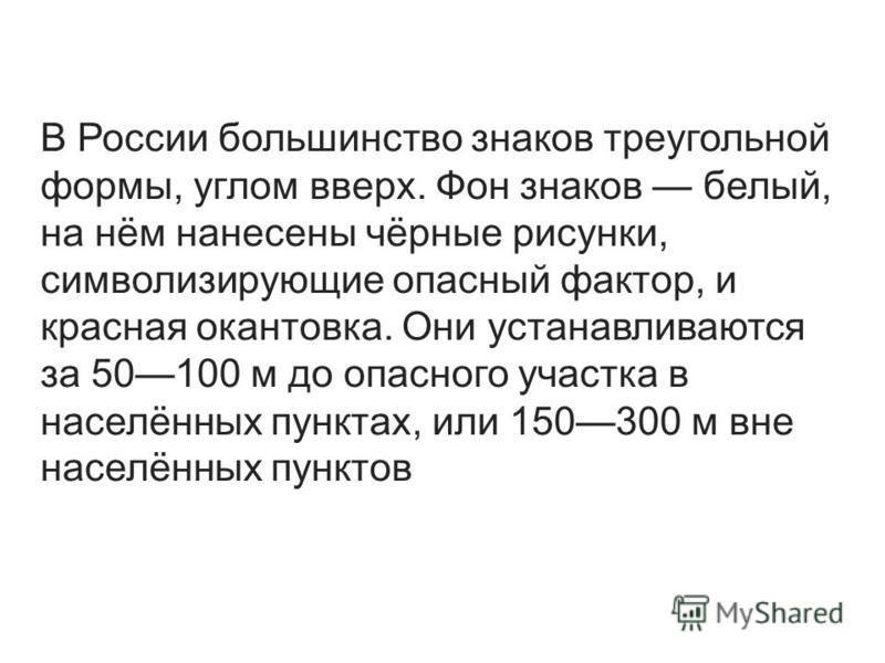 В России большинство знаков треугольной формы, углом вверх. Фон знаков белый, на нём нанесены чёрные рисунки, символизирующие опасный фактор, и красная окантовка. Они устанавливаются за 50100 м до опасного участка в населённых пунктах, или 150300 м в