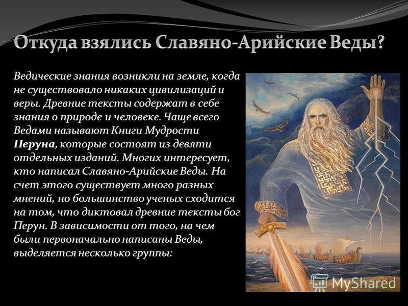 Ведические знания возникли на земле, когда не существовало никаких цивилизаций и веры. Древние тексты содержат в себе знания о природе и человеке. Чаще всего Ведами называют Книги Мудрости Перуна, которые состоят из девяти отдельных изданий. Многих и