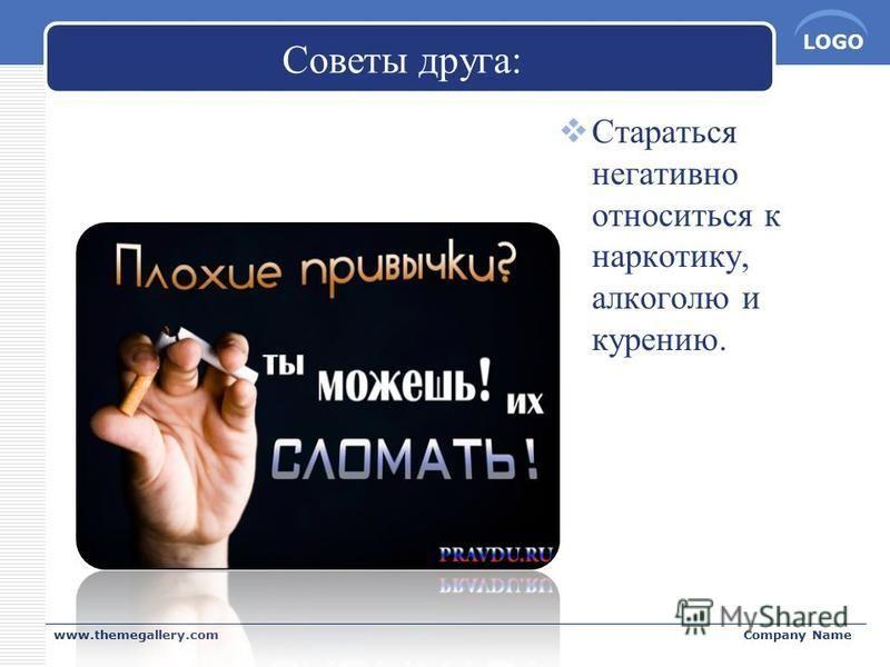 LOGO Советы друга: Стараться негативно относиться к наркотику, алкоголю и курению. www.themegallery.comCompany Name