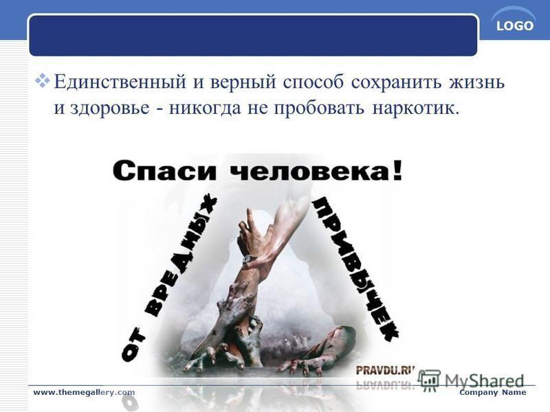 LOGO Единственный и верный способ сохранить жизнь и здоровье - никогда не пробовать наркотик. www.themegallery.comCompany Name