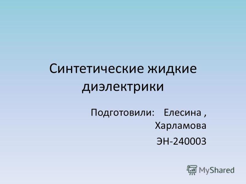 Синтетические жидкие диэлектрики Подготовили: Елесина, Харламова ЭН-240003