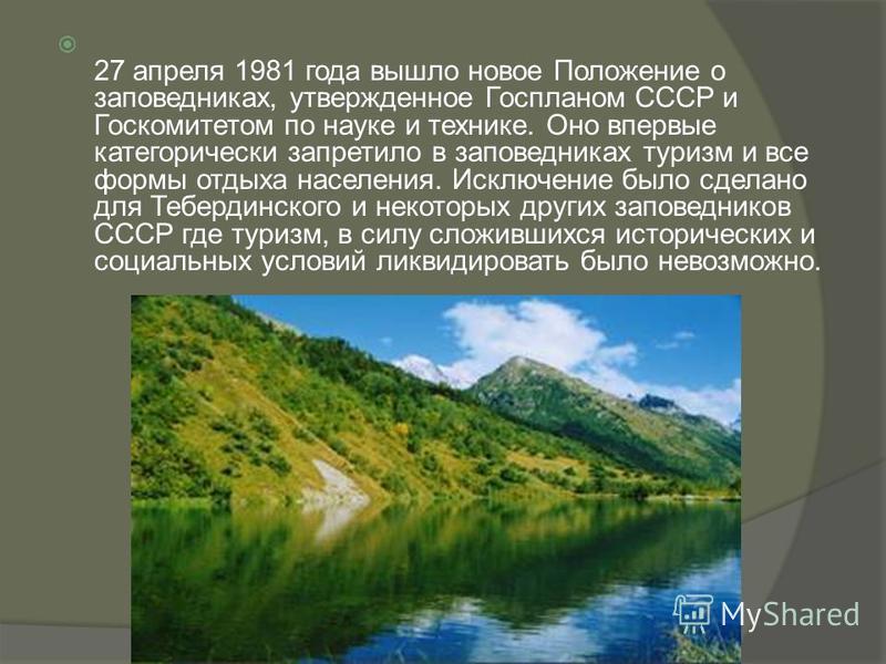 27 апреля 1981 года вышло новое Положение о заповедниках, утвержденное Госпланом СССР и Госкомитетом по науке и технике. Оно впервые категорически запретило в заповедниках туризм и все формы отдыха населения. Исключение было сделано для Тебердинского