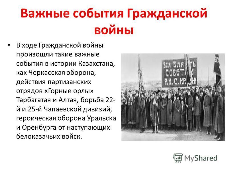 Важные события Гражданской войны В ходе Гражданской войны произошли такие важные события в истории Казахстана, как Черкасская оборона, действия партизанских отрядов «Горные орлы» Тарбагатая и Алтая, борьба 22- й и 25-й Чапаевской дивизий, героическая