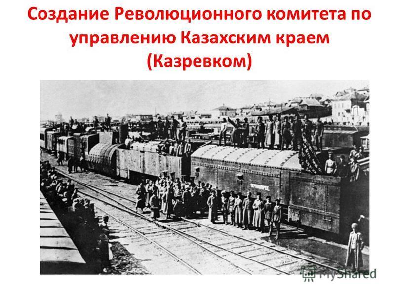 Создание Революционного комитета по управлению Казахским краем (Казревком)