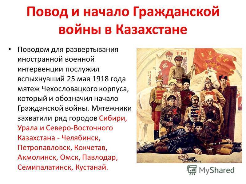 Повод и начало Гражданской войны в Казахстане Поводом для развертывания иностранной военной интервенции послужил вспыхнувший 25 мая 1918 года мятеж Чехословацкого корпуса, который и обозначил начало Гражданской войны. Мятежники захватили ряд городов