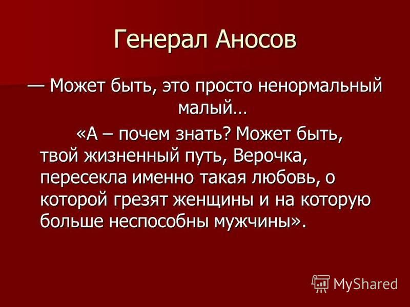 Генерал Аносов Может быть, это просто ненормальный малый… Может быть, это просто ненормальный малый… «А – почем знать? Может быть, твой жизненный путь, Верочка, пересекла именно такая любовь, о которой грезят женщины и на которую больше неспособны му