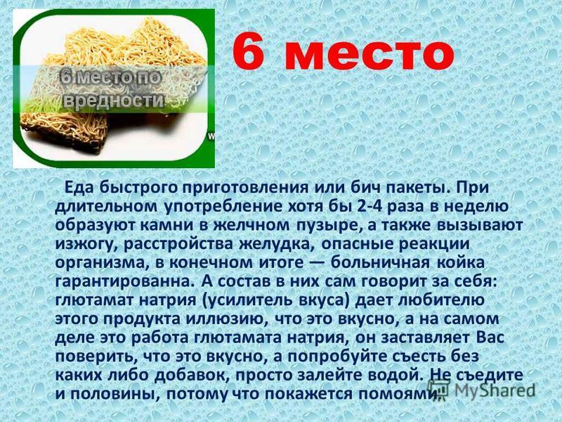 6 место Еда быстрого приготовления или бич пакеты. При длительном употребление хотя бы 2-4 раза в неделю образуют камни в желчном пузыре, а также вызывают изжогу, расстройства желудка, опасные реакции организма, в конечном итоге больничная койка гара