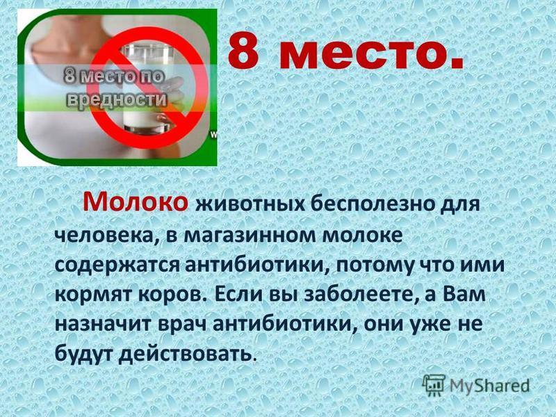 8 место. Молоко животных бесполезно для человека, в магазинном молоке содержатся антибиотики, потому что ими кормят коров. Если вы заболеете, а Вам назначит врач антибиотики, они уже не будут действовать.
