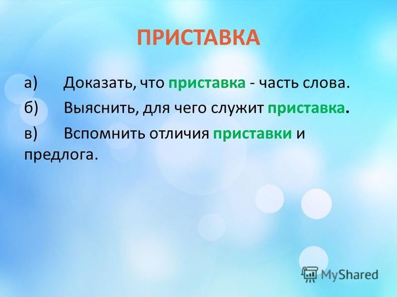 ПРИСТАВКА а)Доказать, что приставка - часть слова. б)Выяснить, для чего служит приставка. в)Вспомнить отличия приставки и предлога.