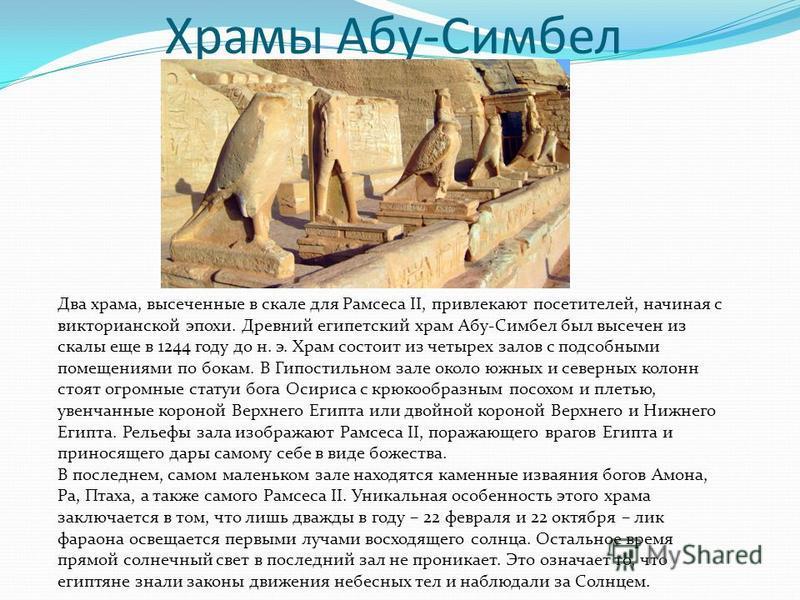 Храмы Абу-Симбел Два храма, высеченные в скале для Рамсеса II, привлекают посетителей, начиная с викторианской эпохи. Древний египетский храм Абу-Симбел был высечен из скалы еще в 1244 году до н. э. Храм состоит из четырех залов с подсобными помещени