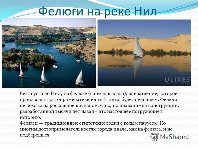 Фелюги на реке Нил Без спуска по Нилу на фелюге (парусная лодка), впечатление, которое производят достопримечательности Египта, будет неполным. Фелюга не похожа на роскошное круизное судно, но плавание на конструкции, разработанной тысячи лет назад –