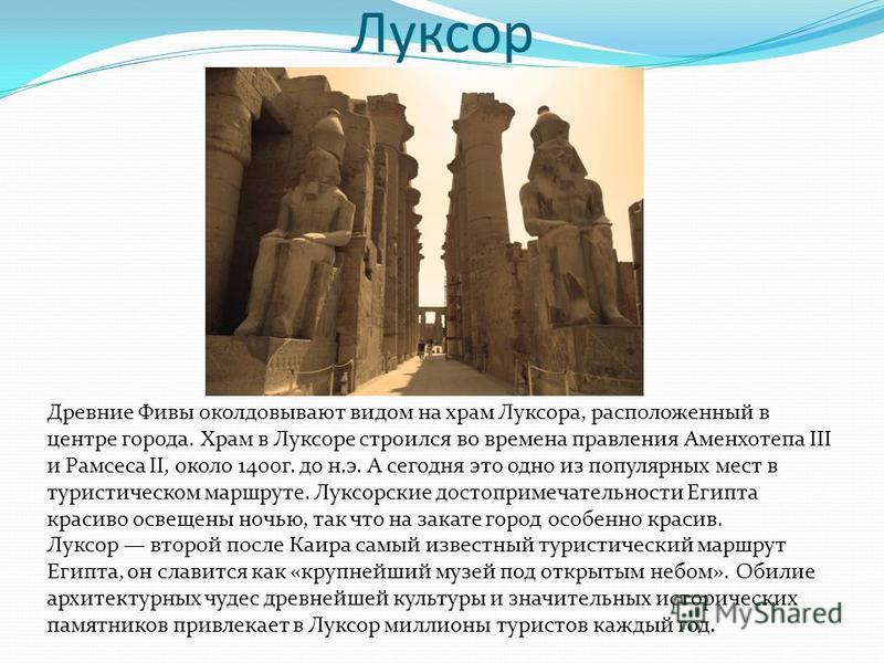 Луксор Древние Фивы околдовывают видом на храм Луксора, расположенный в центре города. Храм в Луксоре строился во времена правления Аменхотепа III и Рамсеса II, около 1400 г. до н.э. А сегодня это одно из популярных мест в туристическом маршруте. Лук