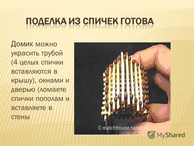Домик можно украсить трубой (4 целых спички вставляются в крышу), окнами и дверью (ломаете спички пополам и вставляете в стены