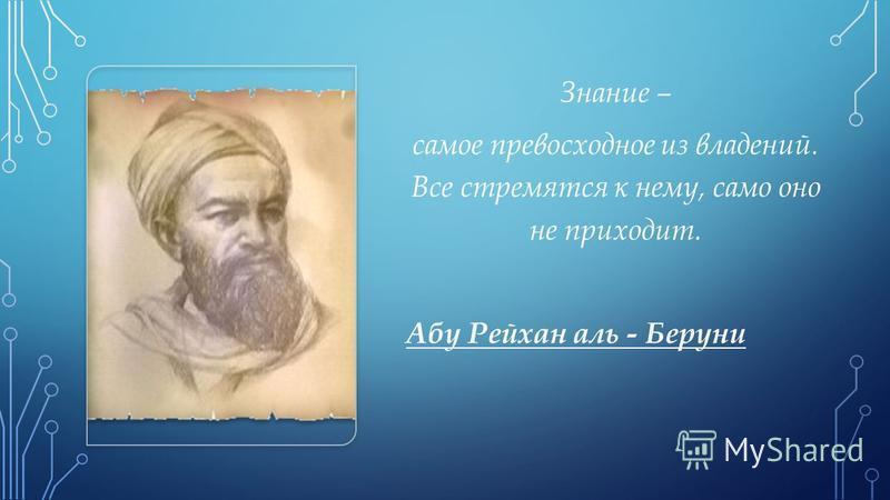 Знание – самое превосходное из владений. Все стремятся к нему, само оно не приходит. Абу Рейхан аль - Беруни