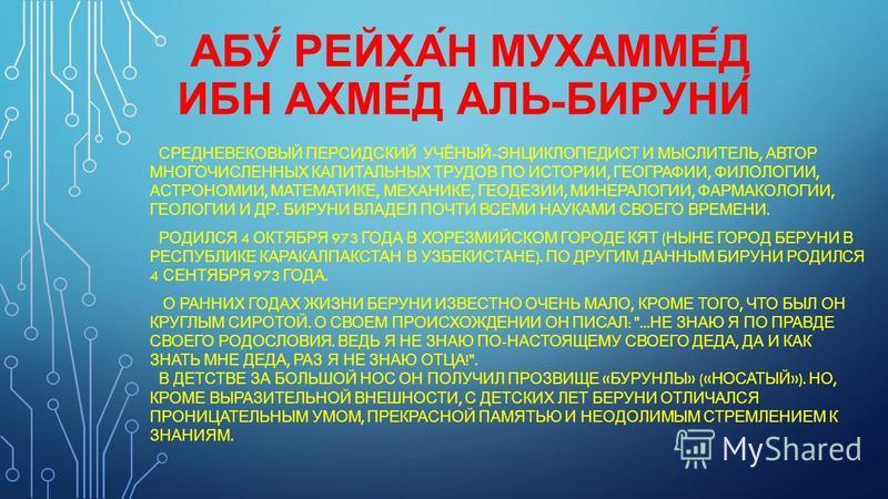 АБУ́ РЕЙХА́Н МУХАММЕ́Д ИБН АХМЕ́Д АЛЬ - БИРУНИ́ СРЕДНЕВЕКОВЫЙ ПЕРСИДСКИЙ УЧЁНЫЙ - ЭНЦИКЛОПЕДИСТ И МЫСЛИТЕЛЬ, АВТОР МНОГОЧИСЛЕННЫХ КАПИТАЛЬНЫХ ТРУДОВ ПО ИСТОРИИ, ГЕОГРАФИИ, ФИЛОЛОГИИ, АСТРОНОМИИ, МАТЕМАТИКЕ, МЕХАНИКЕ, ГЕОДЕЗИИ, МИНЕРАЛОГИИ, ФАРМАКОЛОГ