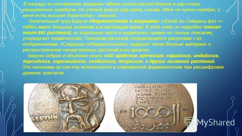 В награду за составление звездных таблиц султан послал Беруни в дар слона, нагруженного серебром. Но ученый вернул дар казне, сказав : « Мне не нужно серебро, у меня есть высшее богатство – знания ». Капитальный труд Беруни « Фармакогнозия в медицине