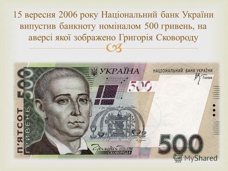 15 вересня 2006 року Національний банк України випустив банкноту номіналом 500 гривень, на аверсі якої зображено Григорія Сковороду