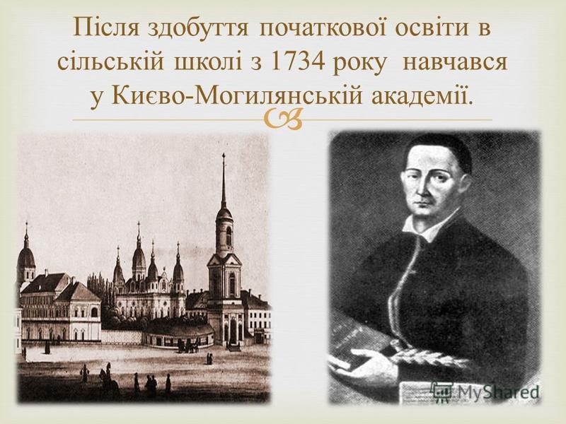 Після здобуття початкової освіти в сільській школі з 1734 року навчався у Києво - Могилянській академії.