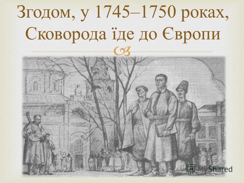 Згодом, у 1745–1750 роках, Сковорода їде до Європи