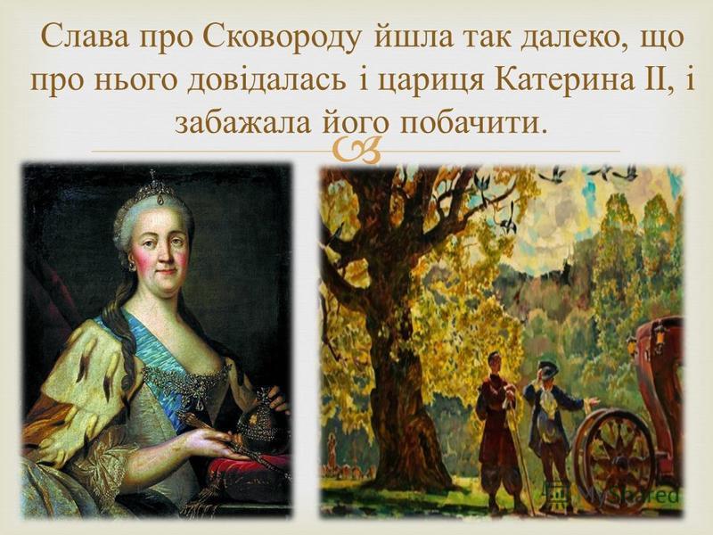 Слава про Сковороду йшла так далеко, що про нього довідалась і цариця Катерина II, і забажала його побачити.