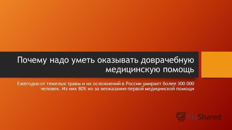 Почему надо уметь оказывать доврачебную медицинскую помощь Ежегодно от тяжелых травм и их осложнений в России умирает более 300 000 человекк. Из них 80% из-за неоказания первой медицинской помощи