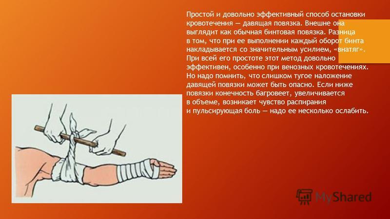 Простой и довольно эффективный способ остановки кровотечения давящая повязка. Внешне она выглядит как обычная бинтовая повязка. Разница в том, что при ее выполнении каждый оборот бинта накладывается со значительным усилием, «внатяг». При всей его про