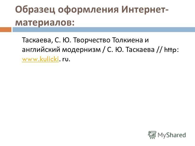 Образец оформления Интернет - материалов : Таскаева, С. Ю. Творчество Толкиена и английский модернизм / С. Ю. Таскаева // http: www.kulicki. ru. www.kulicki