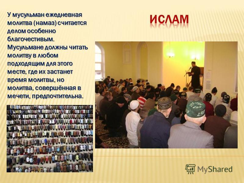 У мусульман ежедневная молитва (намаз) считается делом особенно благочестивым. Мусульмане должны читать молитву в любом подходящим для этого месте, где их застанет время молитвы, но молитва, совершённая в мечети, предпочтительна.