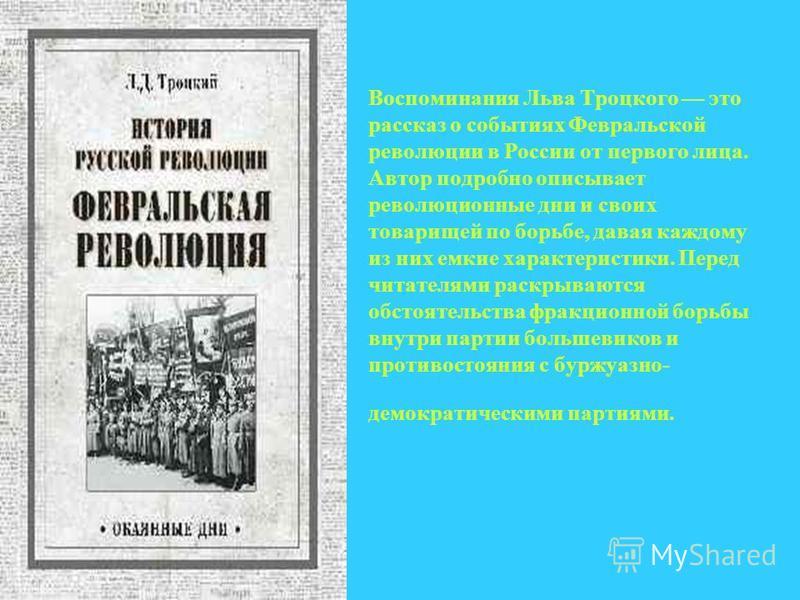 Воспоминания Льва Троцкого это рассказ о событиях Февральской революции в России от первого лица. Автор подробно описывает революционные дни и своих товарищей по борьбе, давая каждому из них емкие характеристики. Перед читателями раскрываются обстоят