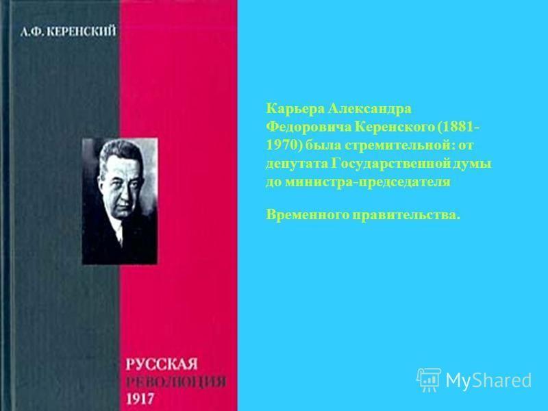 Карьера Александра Федоровича Керенского (1881- 1970) была стремительной: от депутата Государственной думы до министра-председателя Временного правительства.