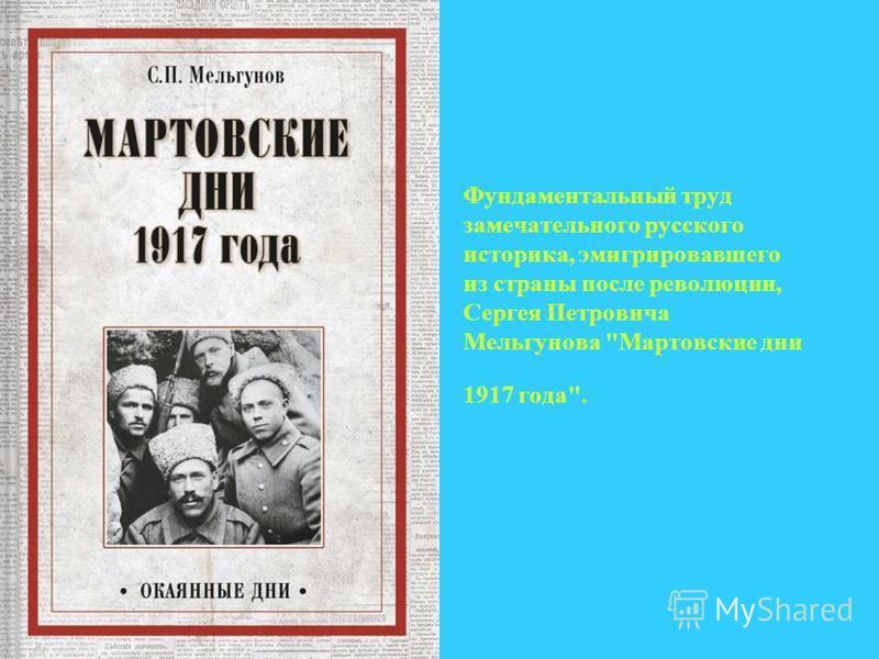 Фундаментальный труд замечательного русского историка, эмигрировавшего из страны после революции, Сергея Петровича Мельгунова Мартовские дни 1917 года.