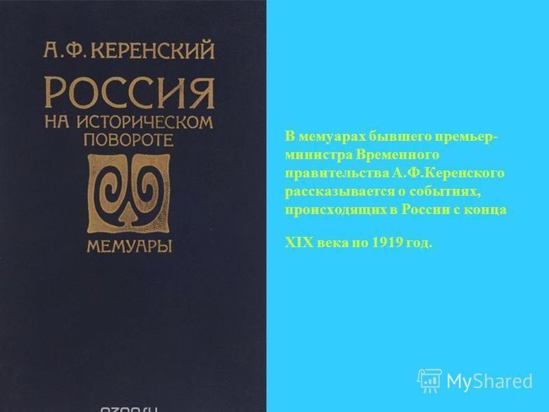 В мемуарах бывшего премьер- министра Временного правительства А.Ф.Керенского рассказывается о событиях, происходящих в России с конца XIX века по 1919 год.