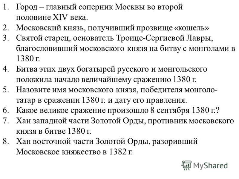 1. Город – главный соперник Москвы во второй половине XIV века. 2. Московский князь, получивший прозвище «кошель» 3. Святой старец, основатель Троице-Сергиевой Лавры, благословивший московского князя на битву с монголами в 1380 г. 4. Битва этих двух
