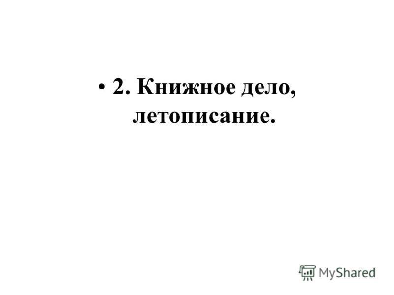 2. Книжное дело, летописание.