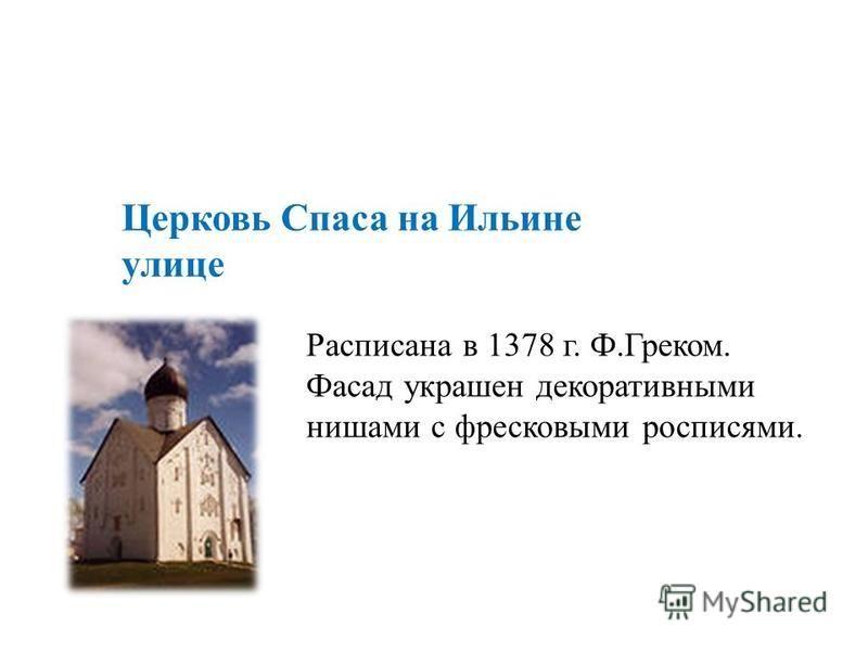 Церковь Спаса на Ильине улице Расписана в 1378 г. Ф.Греком. Фасад украшен декоративными нишами с фресковыми росписями.